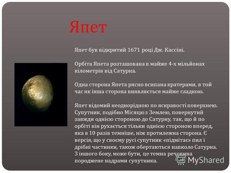 Япет був відкритий 1671 році Дж. Кассіні. Орбіта Япета розташована в майже 4- х мільйонах кілометрів від Сатурна. Одна сторона Япета рясно всипана кратерами, в той час як інша сторона виявляється майже гладкою. Япет відомий неоднорідною по яскравості