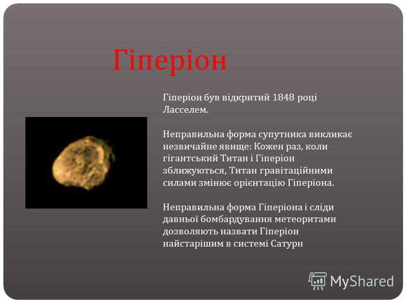 Гіперіон був відкритий 1848 році Ласселем. Неправильна форма супутника викликає незвичайне явище : Кожен раз, коли гігантський Титан і Гіперіон зближуються, Титан гравітаційними силами змінює орієнтацію Гіперіона. Неправильна форма Гіперіона і сліди