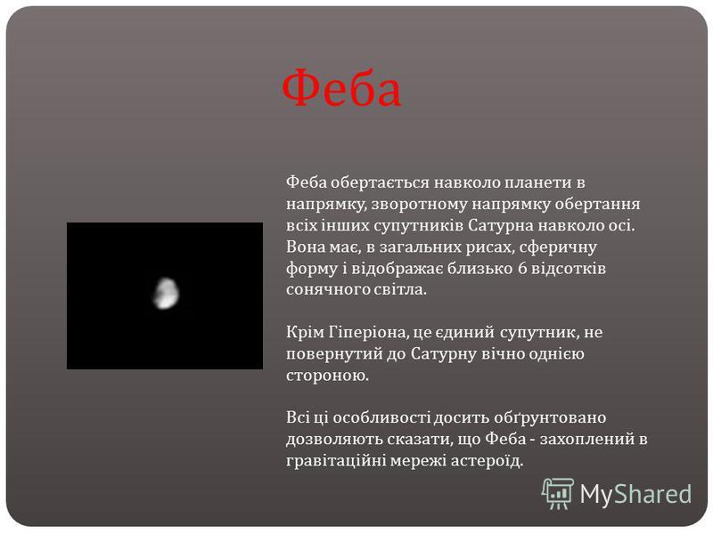 Феба обертається навколо планети в напрямку, зворотному напрямку обертання всіх інших супутників Сатурна навколо осі. Вона має, в загальних рисах, сферичну форму і відображає близько 6 відсотків сонячного світла. Крім Гіперіона, це єдиний супутник, н