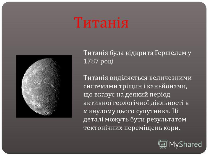 Титанія була відкрита Гершелем у 1787 році Титанія виділяється величезними системами тріщин і каньйонами, що вказує на деякий період активної геологічної діяльності в минулому цього супутника. Ці деталі можуть бути результатом тектонічних переміщень