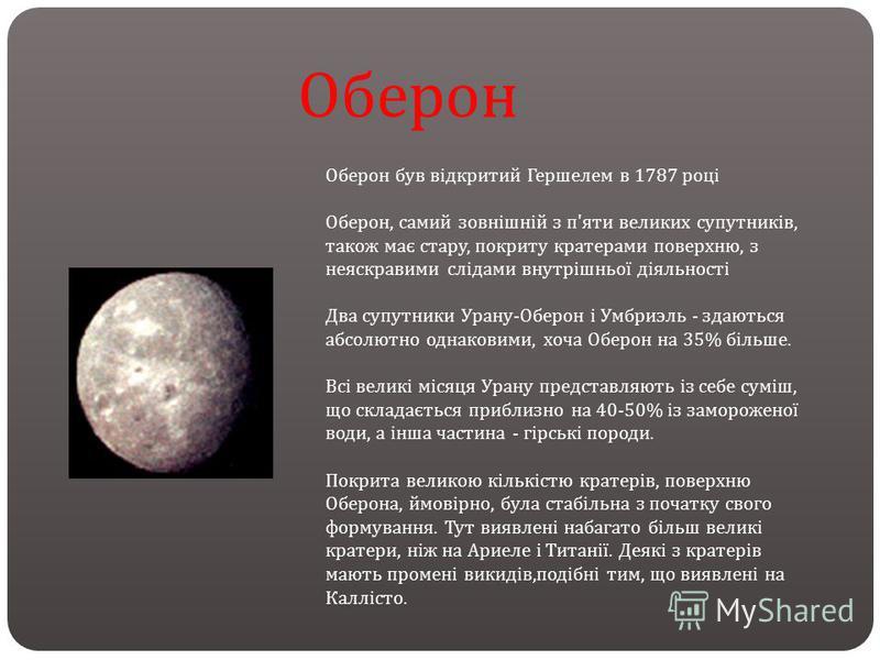 Оберон був відкритий Гершелем в 1787 році Оберон, самий зовнішній з п ' яти великих супутників, також має стару, покриту кратерами поверхню, з неяскравими слідами внутрішньої діяльності Два супутники Урану - Оберон і Умбриэль - здаються абсолютно одн