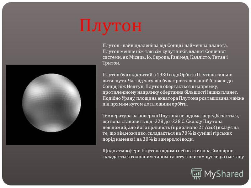 Плутон - найвіддаленіша від Сонця і найменша планета. Плутон менше ніж такі сім супутників планет Сонячної системи, як Місяць, Іо, Європа, Ганімед, Каллісто, Титан і Тритон. Плутон був відкритий в 1930 году. Орбита Плутона сильно витягнута. Час від ч