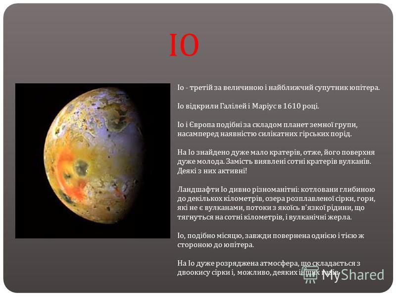 ІО Іо - третій за величиною і найближчий супутник юпітера. Іо відкрили Галілей і Маріус в 1610 році. Іо і Європа подібні за складом планет земної групи, насамперед наявністю силікатних гірських порід. На Іо знайдено дуже мало кратерів, отже, його пов