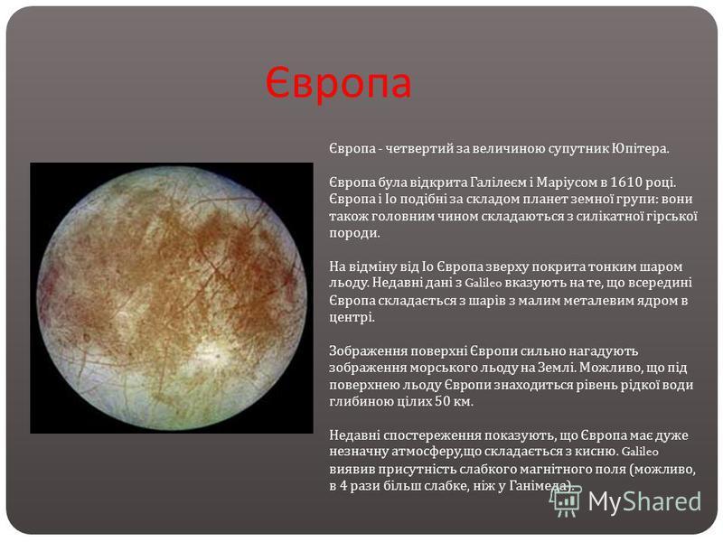 Європа Європа - четвертий за величиною супутник Юпітера. Європа була відкрита Галілеєм і Маріусом в 1610 році. Європа і Іо подібні за складом планет земної групи : вони також головним чином складаються з силікатної гірської породи. На відміну від Іо