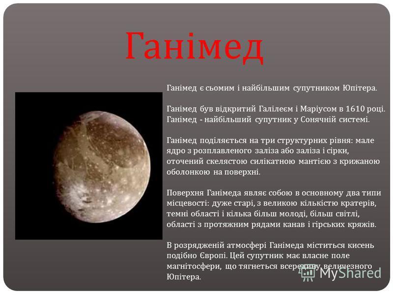 Ганімед Ганімед є сьомим і найбільшим супутником Юпітера. Ганімед був відкритий Галілеєм і Маріусом в 1610 році. Ганімед - найбільший супутник у Сонячній системі. Ганімед поділяється на три структурних рівня : мале ядро з розплавленого заліза або зал
