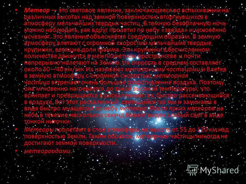 Метеор это световое явление, заключающееся во вспыхивании на различных высотах над земной поверхностью вторгнувшихся в атмосферу мельчайших твердых частиц. В темную безоблачную ночь можно наблюдать, как вдруг пролетит по небу «звезда» и мгновенно исч