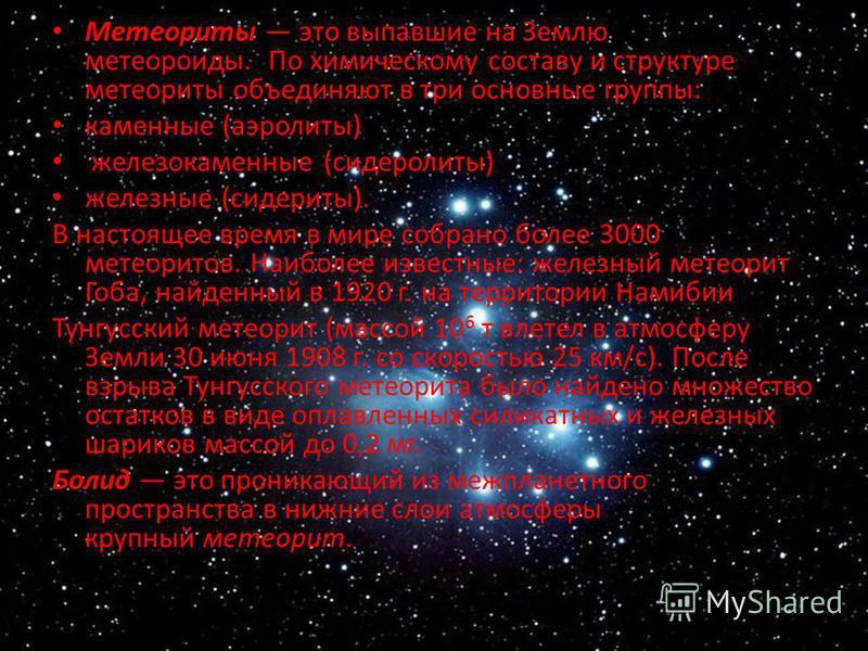 Метеориты это выпавшие на Землю метеороиды. По химическому составу и структуре метеориты объединяют в три основные группы: каменные (аэролиты) железокаменные (сидеролиты) железные (сидериты). В настоящее время в мире собрано более 3000 метеоритов. На