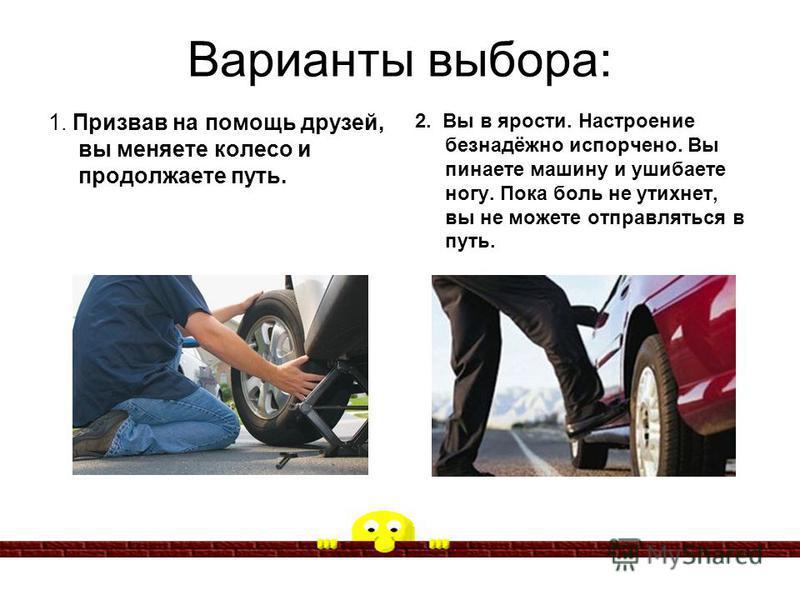 Варианты выбора: 1. Призвав на помощь друзей, вы меняете колесо и продолжаете путь. 2. Вы в ярости. Настроение безнадёжно испорчено. Вы пинаете машину и ушибаете ногу. Пока боль не утихнет, вы не можете отправляться в путь.