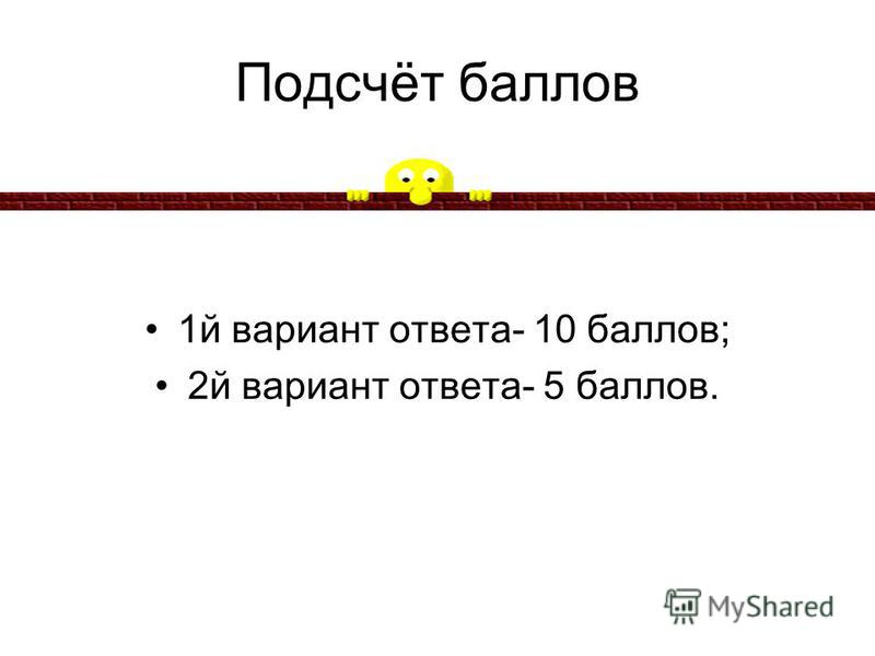 Подсчёт баллов 1 й вариант ответа- 10 баллов; 2 й вариант ответа- 5 баллов.