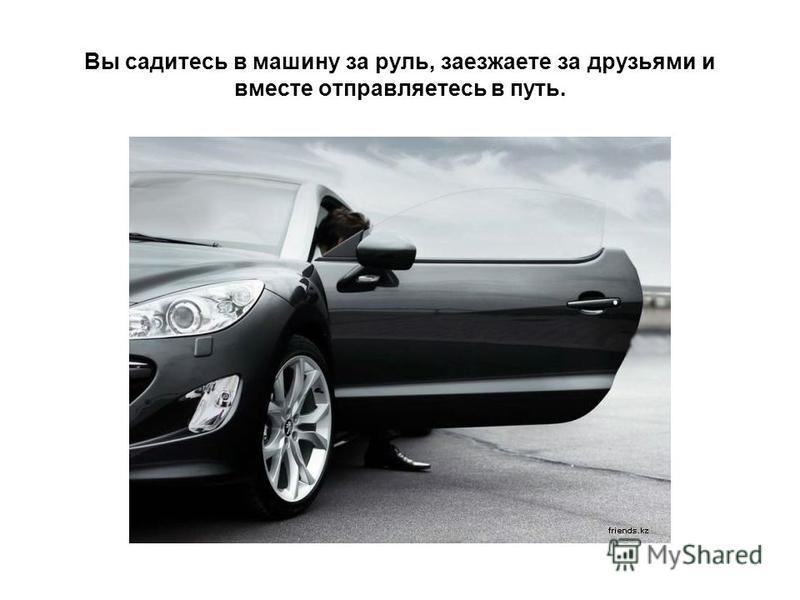 Вы садитесь в машину за руль, заезжаете за друзьями и вместе отправляетесь в путь.