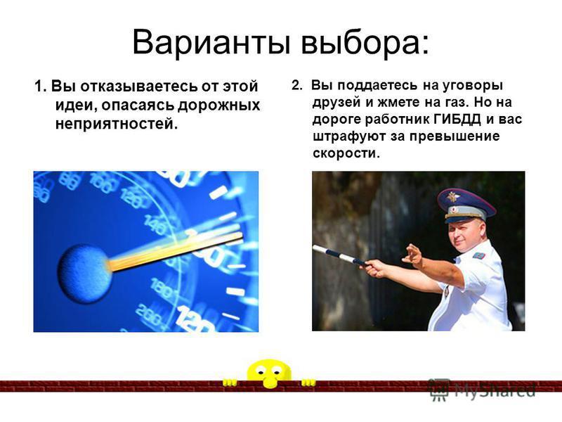 Варианты выбора: 1. Вы отказываетесь от этой идеи, опасаясь дорожных неприятностей. 2. Вы поддаетесь на уговоры друзей и жмете на газ. Но на дороге работник ГИБДД и вас штрафуют за превышение скорости.