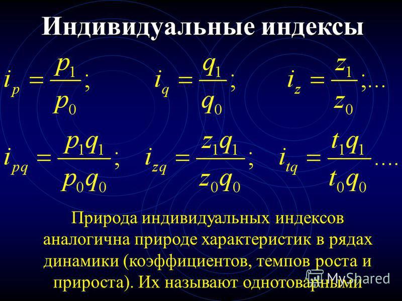 Индивидуальные индексы Природа индивидуальных индексов аналогична природе характеристик в рядах динамики (коэффициентов, темпов роста и прироста). Их называют однотоварными