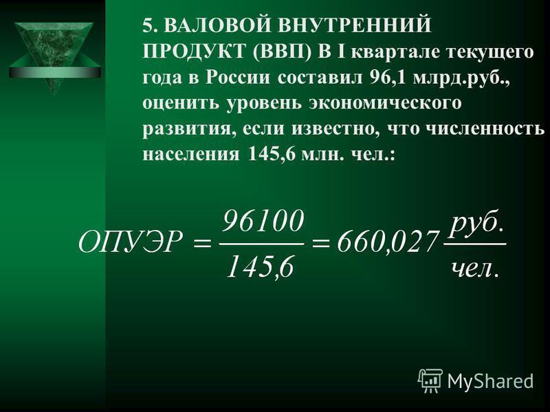 5. ВАЛОВОЙ ВНУТРЕННИЙ ПРОДУКТ (ВВП) В I квартале текущего года в России составил 96,1 млрд.руб., оценить уровень экономического развития, если известно, что численность населения 145,6 млн. чел.: