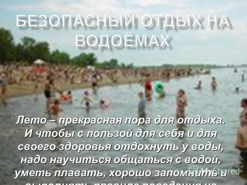 Лето – прекрасная пора для отдыха. И чтобы с пользой для себя и для своего здоровья отдохнуть у воды, надо научиться общаться с водой, уметь плавать, хорошо запомнить и выполнять правила поведения на воде.