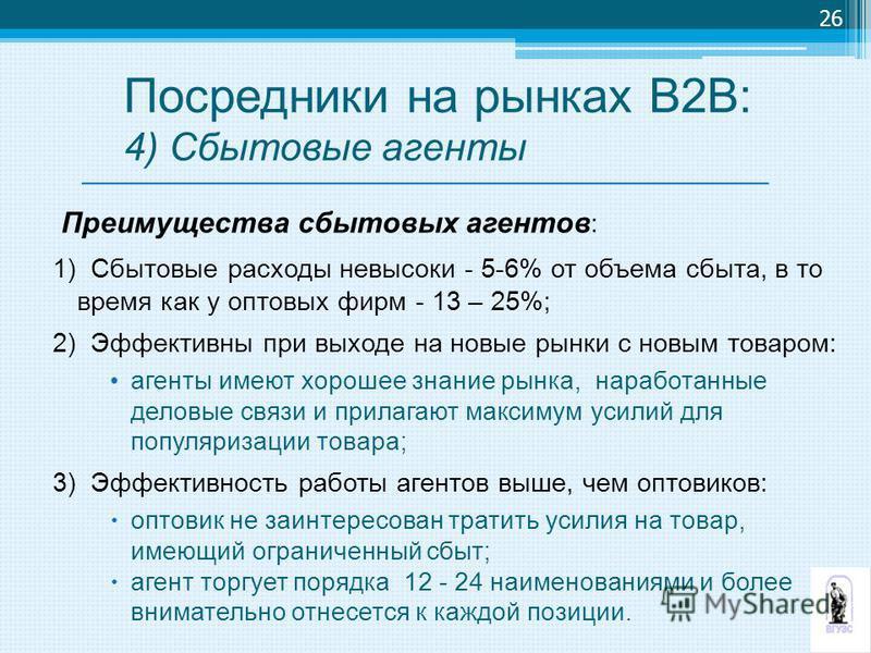 Преимущества сбытовых агентов : 1) Сбытовые расходы невысоки - 5-6% от объема сбыта, в то время как у оптовых фирм - 13 – 25%; 2) Эффективны при выходе на новые рынки с новым товаром: агенты имеют хорошее знание рынка, наработанные деловые связи и пр