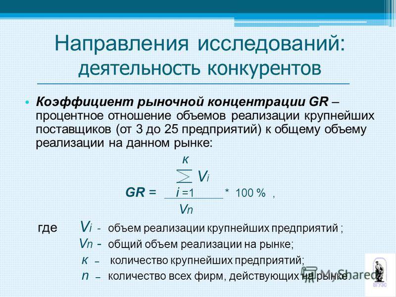 Коэффициент рыночной концентрации GR – процентное отношение объемов реализации крупнейших поставщиков (от 3 до 25 предприятий) к общему объему реализации на данном рынке: к V i GR = i =1 * 100 %, V n где V i - объем реализации крупнейших предприятий