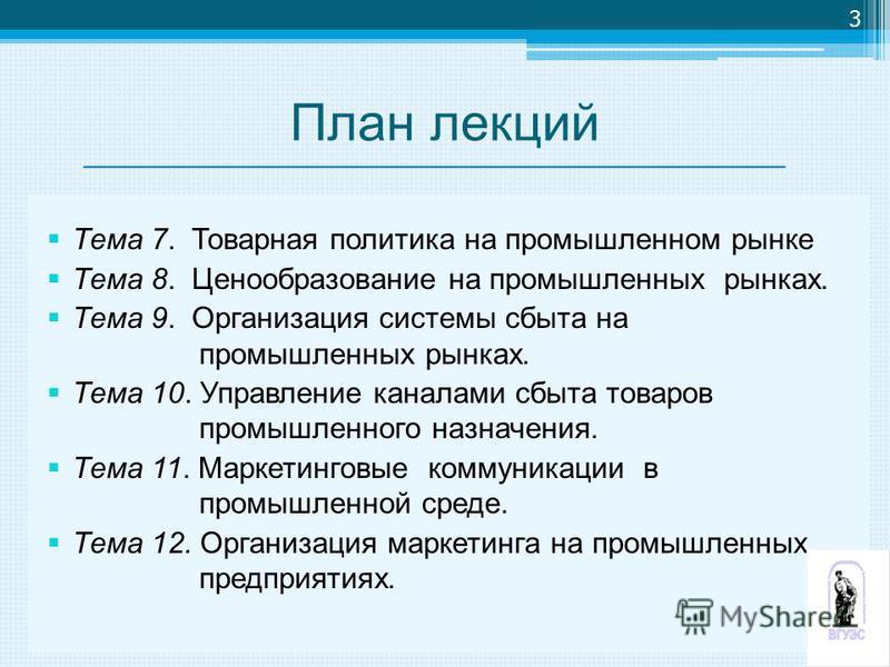 План лекций Тема 7. Товарная политика на промышленном рынке Тема 8. Ценообразование на промышленных рынках. Тема 9. Организация системы сбыта на промышленных рынках. Тема 10. Управление каналами сбыта товаров промышленного назначения. Тема 11. Маркет