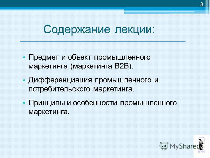 Содержание лекции: Предмет и объект промышленного маркетинга (маркетинга В2В). Дифференциация промышленного и потребительского маркетинга. Принципы и особенности промышленного маркетинга. 8