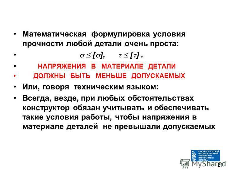 Математическая формулировка условия прочности любой детали очень проста: [ ], [ ]. НАПРЯЖЕНИЯ В МАТЕРИАЛЕ ДЕТАЛИ ДОЛЖНЫ БЫТЬ МЕНЬШЕ ДОПУСКАЕМЫХ Или, говоря техническим языком: Всегда, везде, при любых обстоятельствах конструктор обязан учитывать и об