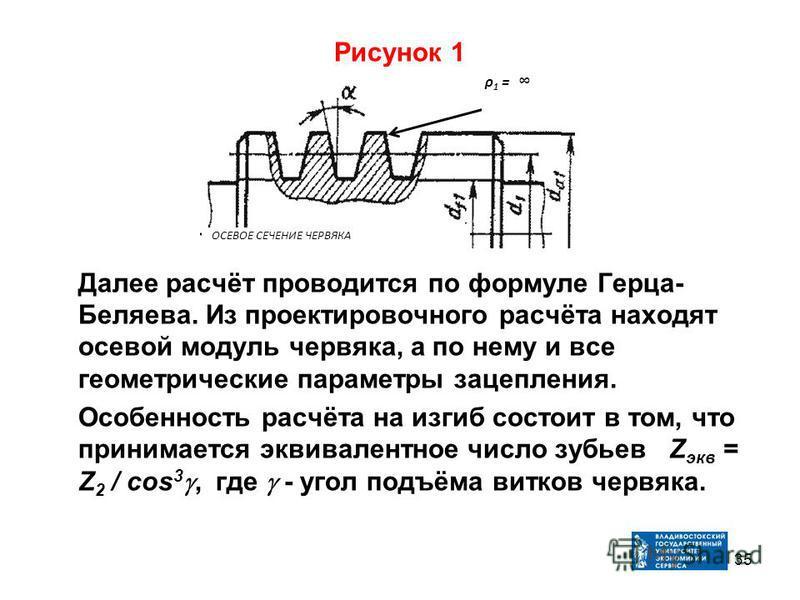 Рисунок 1 Далее расчёт проводится по формуле Герца- Беляева. Из проектировочного расчёта находят осевой модуль червяка, а по нему и все геометрические параметры зацепления. Особенность расчёта на изгиб состоит в том, что принимается эквивалентное чис