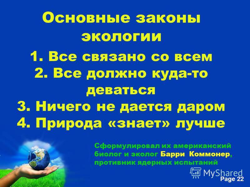Free Powerpoint Templates Page 22 Основные законы экологии 1. Все связано со всем 2. Все должно куда-то деваться 3. Ничего не дается даром 4. Природа «знает» лучше Сформулировал их американский биолог и эколог Барри Коммонер, противник ядерных испыта