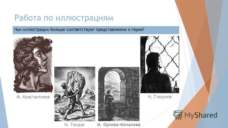 Работа по иллюстрациям Чьи иллюстрации больше соответствуют представлению о герое? Ф. Константинов И. Глазунов И. ТоидзеМ. Орлова-Мочалова