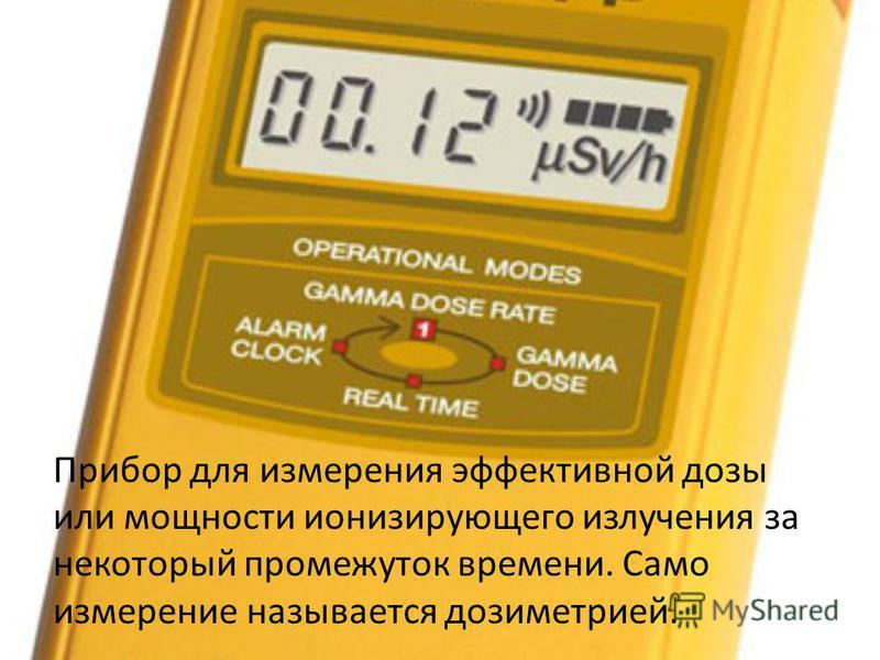 Прибор для измерения эффективной дозы или мощности ионизирующего излучения за некоторый промежуток времени. Само измерение называется дозиметрией.
