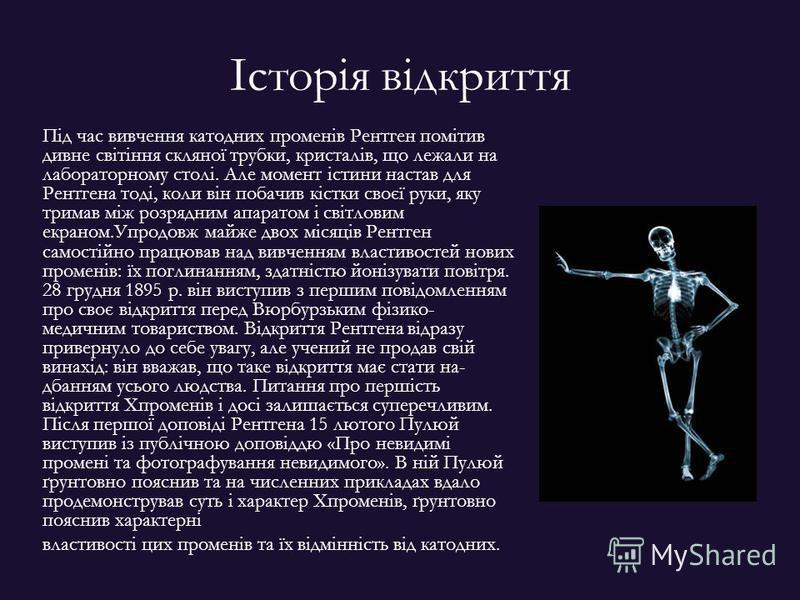 Історія відкриття Під час вивчення катодних променів Рентген помітив дивне світіння скляної трубки, кристалів, що лежали на лабораторному столі. Але момент істини настав для Рентгена тоді, коли він побачив кістки своєї руки, яку тримав між розрядним