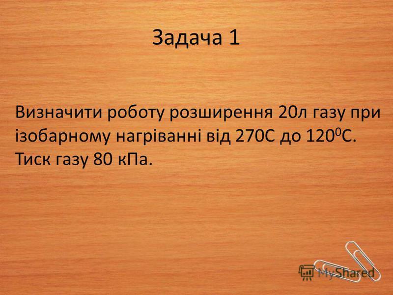 Задача 1 Визначити роботу розширення 20л газу при ізобарному нагріванні від 270С до 120 0 С. Тиск газу 80 кПа.
