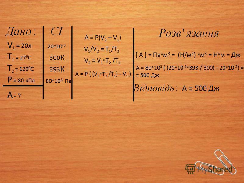 V 1 = 20л Т 1 = 27 0 С Т 2 = 120 0 С Р = 80 кПа А - ? A = Р(V 2 – V 1 ) V 1 /V 2 = T 1 /T 2 V 2 = V 1 * T 2 /T 1 А = Р ( (V 1 * T 2 /T 1 ) - V 1 ) [ А ] = Па * м 3 = (Н/м 2 ) * м 3 = Н * м = Дж А = 80 * 10 3 ( (20 * 10 -3 * 393 / 300) - 20 * 10 -3 )