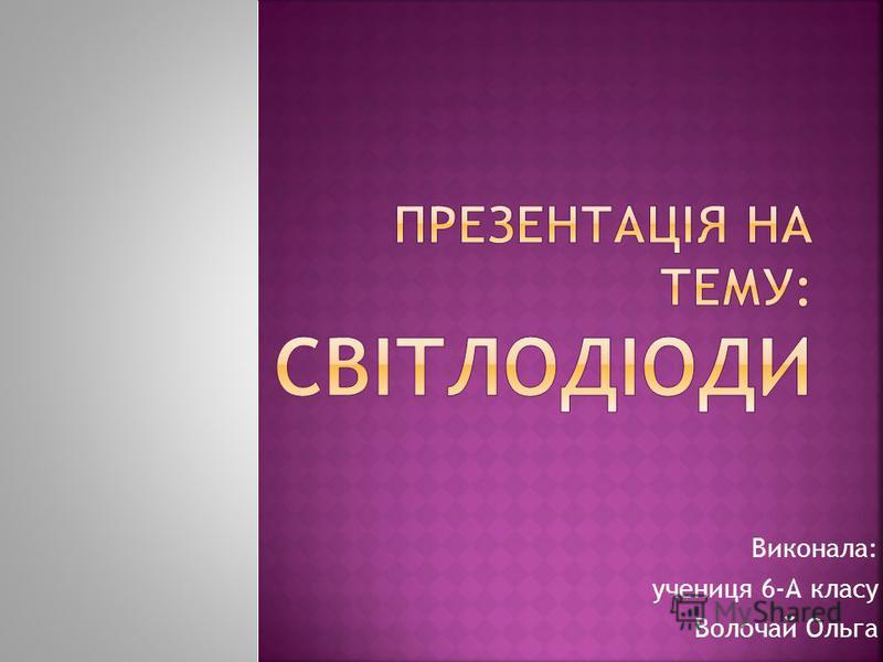 Виконала: учениця 6-А класу Волочай Ольга