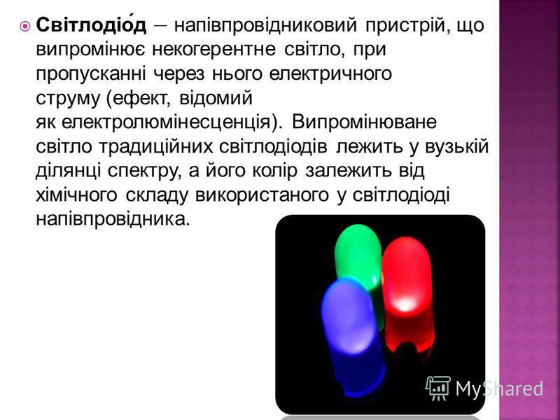 Світлодіод напівпровідниковий пристрій, що випромінює некогерентне світло, при пропусканні через нього електричного струму (ефект, відомий як електролюмінесценція). Випромінюване світло традиційних світлодіодів лежить у вузькій ділянці спектру, а йог