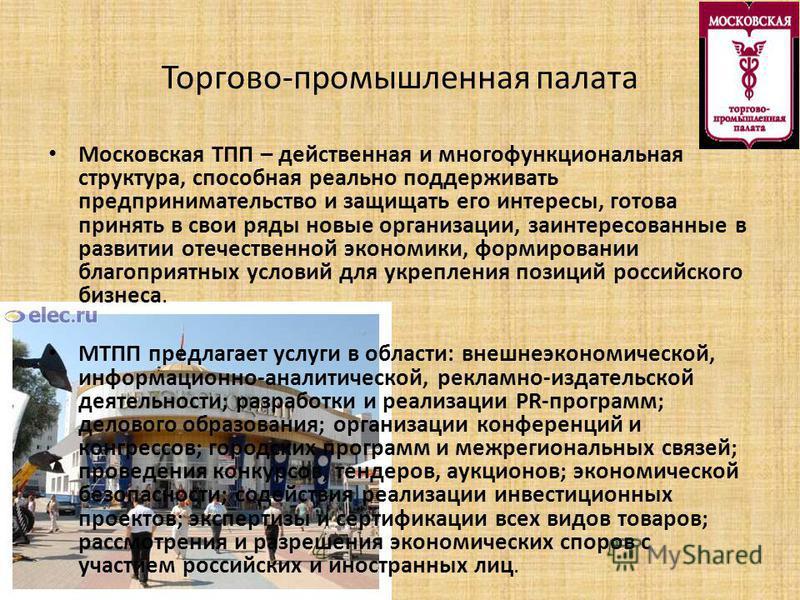 Торгово-промышленная палата Московская ТПП – действенная и многофункциональная структура, способная реально поддерживать предпринимательство и защищать его интересы, готова принять в свои ряды новые организации, заинтересованные в развитии отечествен