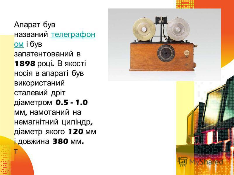 Апарат був названий телеграфон ом і був запатентований в 1898 році. В якості носія в апараті був використаний сталевий дріт діаметром 0.5 - 1.0 мм, намотаний на немагнітний циліндр, діаметр якого 120 мм і довжина 380 мм. т телеграфон ом