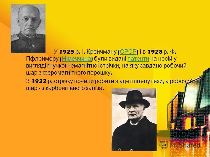 У 1925 р. І. Крейчману ( СРСР ) і в 1928 р. Ф. Пфлеймеру ( Німеччина ) були видані патенти на носій у вигляді гнучкої немагнітної стрічки, на яку завдано робочий шар з феромагнітного порошку. СРСР Німеччина патенти З 1932 р. стрічку почали робити з а