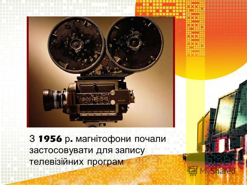 З 1956 р. м агнітофони п очали застосовувати д ля з апису телевізійних п рограм