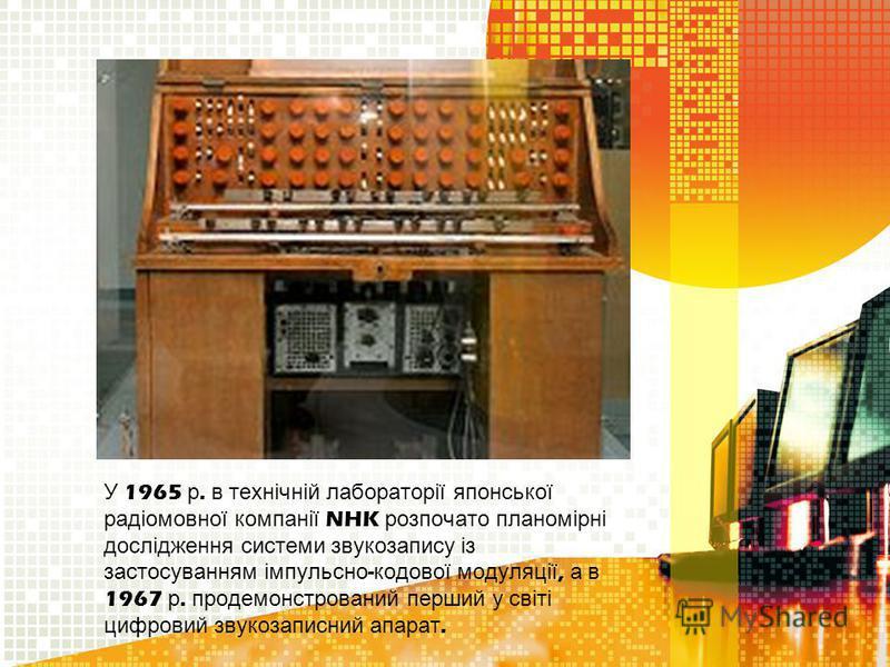 У 1965 р. в технічній лабораторії японської радіомовної компанії NHK розпочато планомірні дослідження системи звукозапису із застосуванням імпульсно - кодової модуляції, а в 1967 р. продемонстрований перший у світі цифровий звукозаписний апарат.