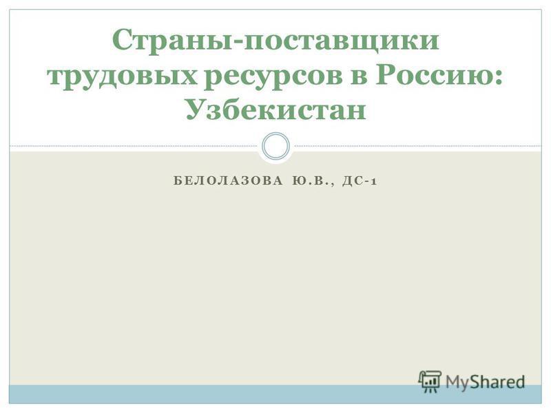 БЕЛОЛАЗОВА Ю.В., ДС-1 Страны-поставщики трудовых ресурсов в Россию: Узбекистан