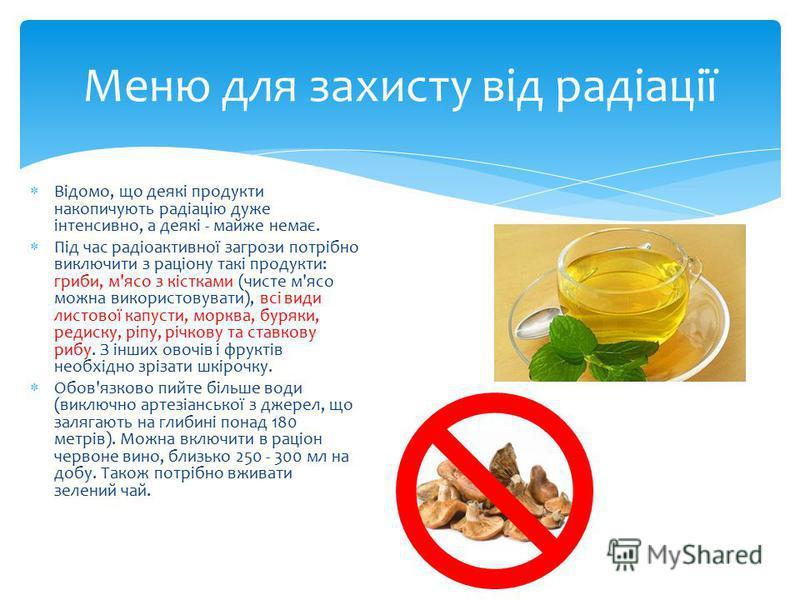 Відомо, що деякі продукти накопичують радіацію дуже інтенсивно, а деякі - майже немає. Під час радіоактивної загрози потрібно виключити з раціону такі продукти: гриби, м'ясо з кістками (чисте м'ясо можна використовувати), всі види листової капусти, м