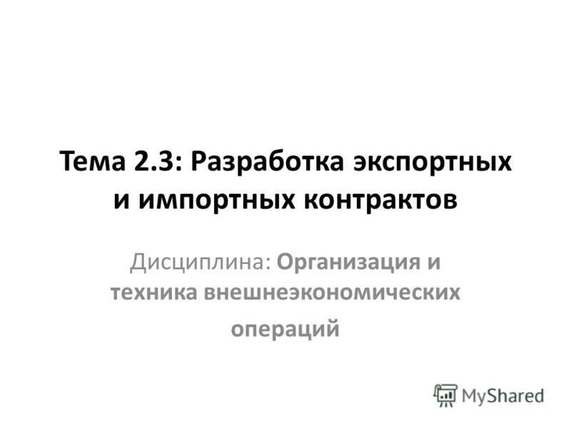 Тема 2.3: Разработка экспортных и импортных контрактов Дисциплина: Организация и техника внешнеэкономических операций