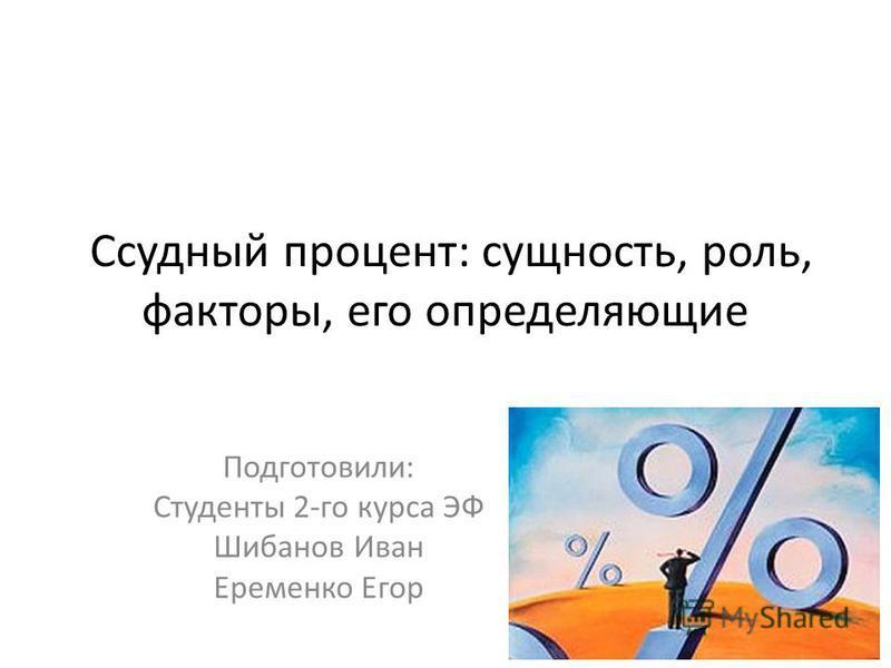 Ссудный процент: сущность, роль, факторы, его определяющие Подготовили: Студенты 2-го курса ЭФ Шибанов Иван Еременко Егор