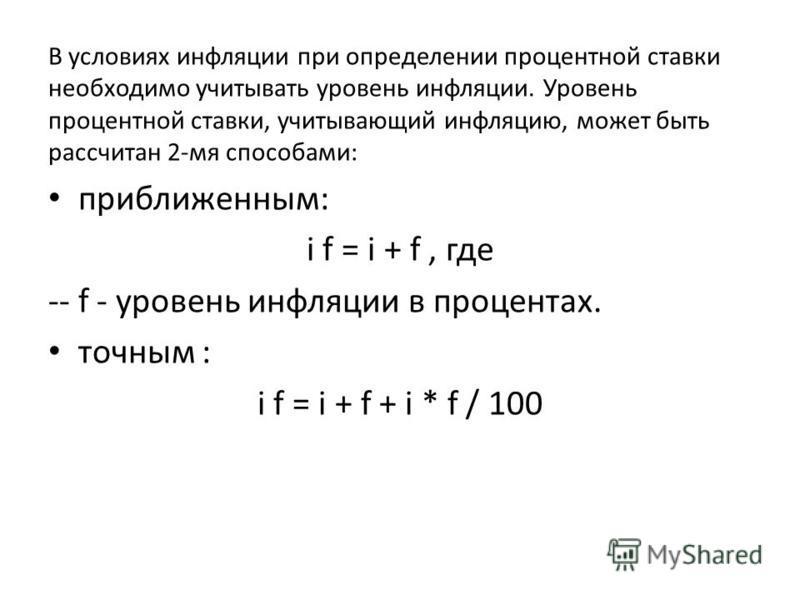 В условиях инфляции при определении процентной ставки необходимо учитывать уровень инфляции. Уровень процентной ставки, учитывающий инфляцию, может быть рассчитан 2-мя способами: приближенным: i f = i + f, где -- f - уровень инфляции в процентах. точ