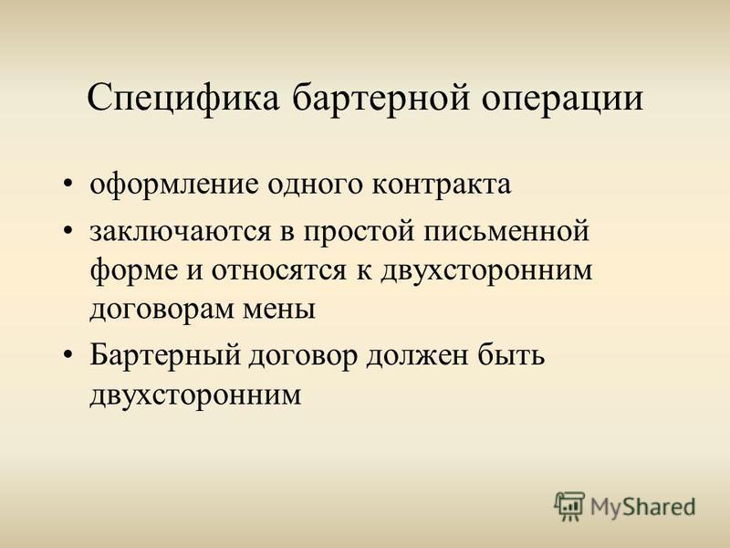 Специфика бартерной операции оформление одного контракта заключаются в простой письменной форме и относятся к двухсторонним договорам мены Бартерный договор должен быть двухсторонним