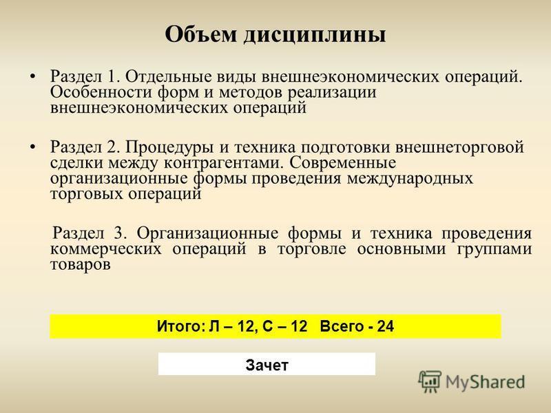 Объем дисциплины Раздел 1. Отдельные виды внешнеэкономических операций. Особенности форм и методов реализации внешнеэкономических операций Раздел 2. Процедуры и техника подготовки внешнеторговой сделки между контрагентами. Современные организационные