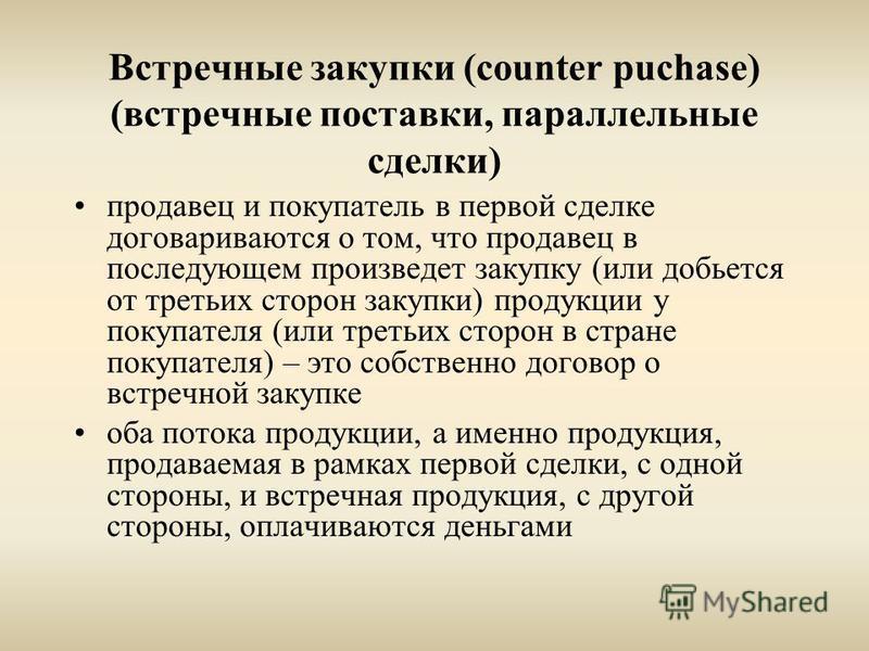 Встречные закупки (counter puchase) (встречные поставки, параллельные сделки) продавец и покупатель в первой сделке договариваются о том, что продавец в последующем произведет закупку (или добьется от третьих сторон закупки) продукции у покупателя (и
