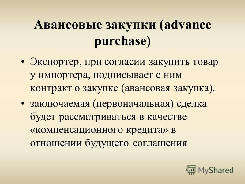 Авансовые закупки (advance purchase) Экспортер, при согласии закупить товар у импортера, подписывает с ним контракт о закупке (авансовая закупка). заключаемая (первоначальная) сделка будет рассматриваться в качестве «компенсационного кредита» в отнош