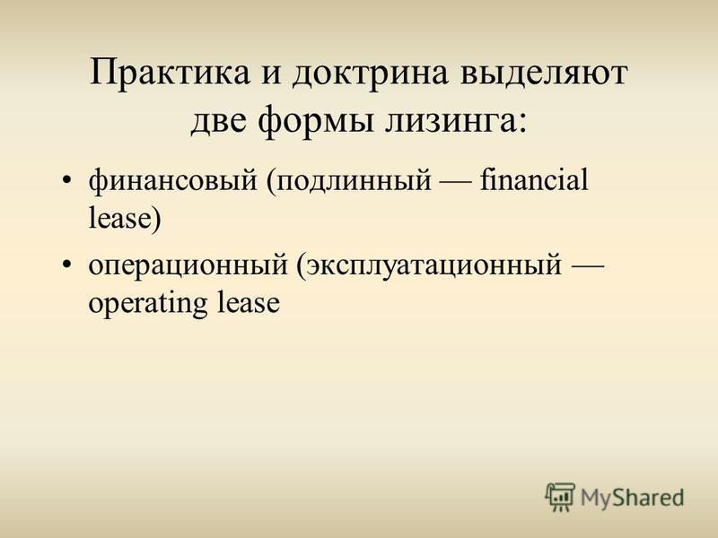 Практика и доктрина выделяют две формы лизинга: финансовый (подлинный financial lease) операционный (эксплуатационный operating lease