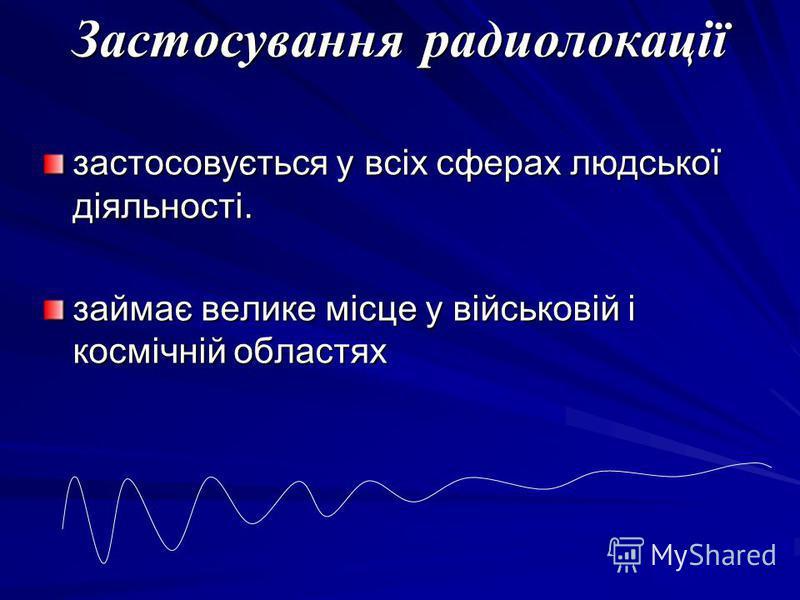 Застосування радиолокації застосовується у всіх сферах людської діяльності. займає велике місце у військовій і космічній областях