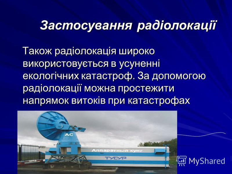 Також радіолокація широко використовується в усуненні екологічних катастроф. За допомогою радіолокації можна простежити напрямок витоків при катастрофах Також радіолокація широко використовується в усуненні екологічних катастроф. За допомогою радіоло