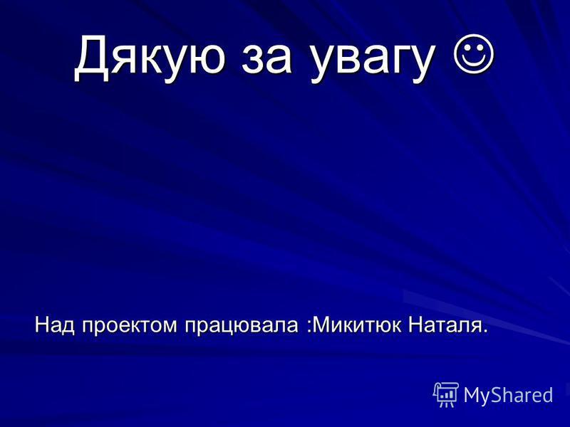 Дякую за увагу Дякую за увагу Над проектом працювала :Микитюк Наталя.